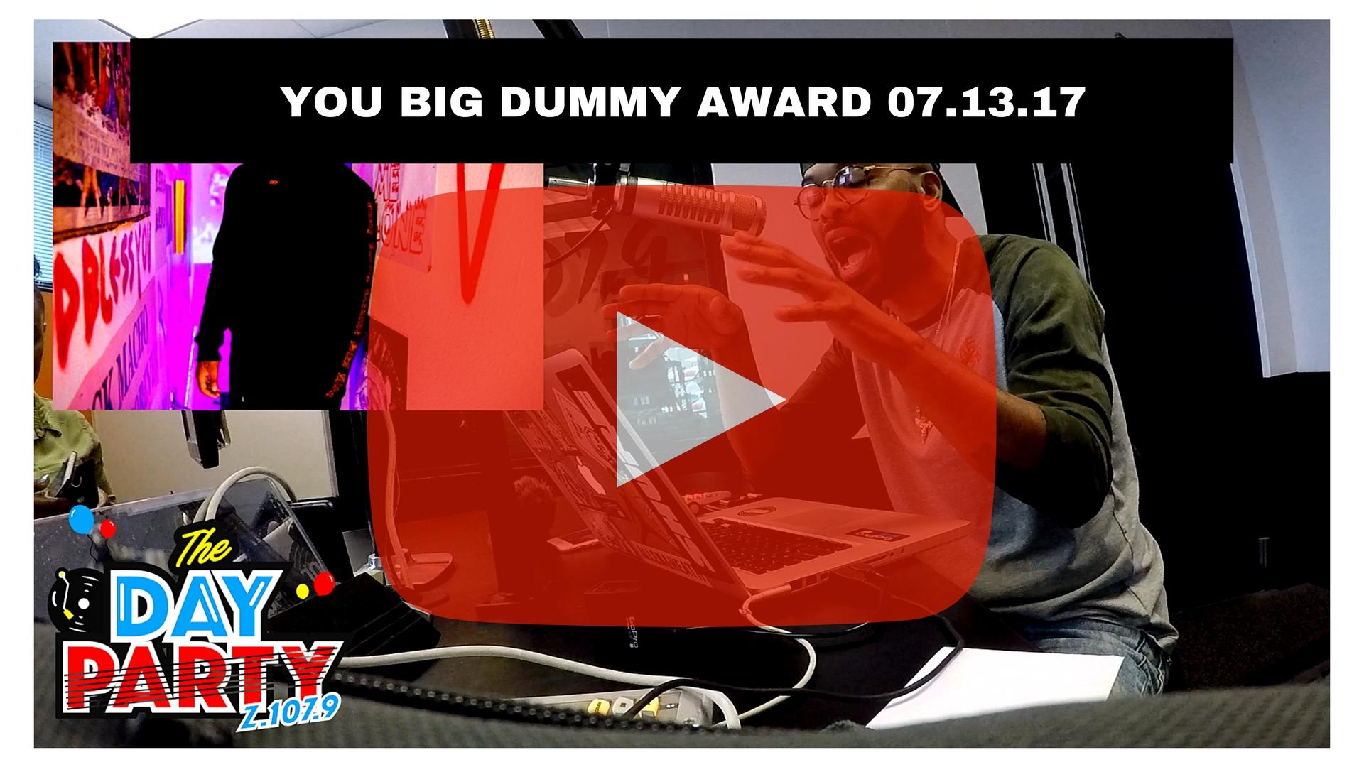 YOU BIG DUMMY AWARD 07.13.17